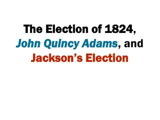 The Election of 1824 ,  John Quincy Adams , and  Jackson's Election