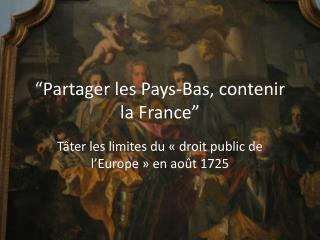 """""""Partager les Pays-Bas, contenir la France"""""""