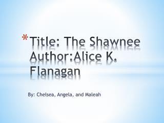 Title: The  S hawnee Author:Alice K .  F lanagan