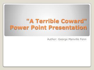 """A Terrible Coward"" Power Point Presentation"