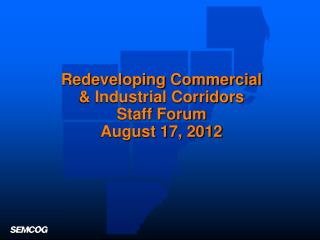 Redeveloping Commercial  & Industrial Corridors  Staff Forum August 17, 2012