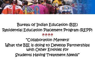 Bureau of Indian Education (BIE)  Residential Education Placement Program (REPP) 
