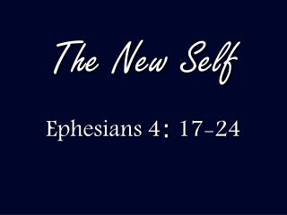 The New Self Ephesians 4 :  17-24