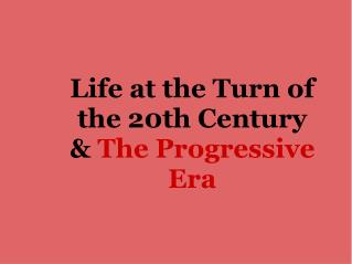 Life at the Turn of the 20th Century &  The Progressive Era
