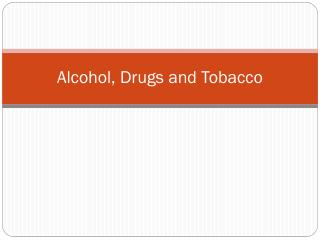 Alcohol, Drugs and Tobacco