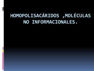 Homopolisacáridos ,moléculas no informacionales.