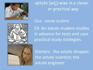 astute ( adj ) wise in a clever 	 or practical way Clue:  astute student