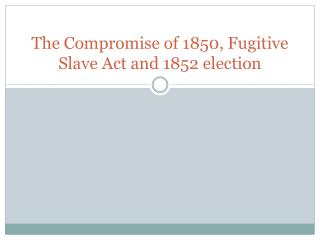 The Compromise of 1850, Fugitive Slave Act and 1852 election