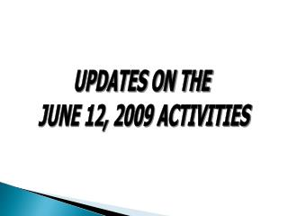 UPDATES ON THE  JUNE 12, 2009 ACTIVITIES