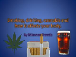 Smoking, drinking, cannabis and how it affects your body.