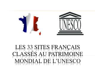 Les 33 sites Français classés AU PATRIMOINE MONDIAL DE l'UNESCO
