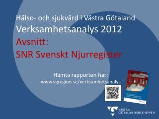 Hälso- och sjukvård i Västra Götaland Verksamhetsanalys 2012 Avsnitt :  SNR  Svenskt Njurregister