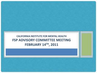 California Institute for mental health FSP Advisory Committee meeting February 14 th , 2011