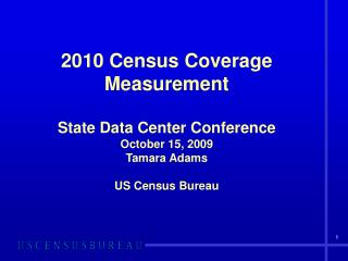2010 Census Coverage Measurement  State Data Center Conference October 15, 2009 Tamara Adams  US Census Bureau