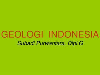GEOLOGI  INDONESIA Suhadi Purwantara, Dipl.G