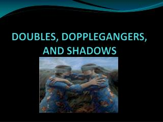 DOUBLES, DOPPLEGANGERS, AND SHADOWS