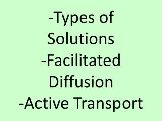 -Types of Solutions -Facilitated Diffusion -Active Transport