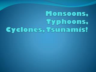 Monsoons, Typhoons, Cyclones, Tsunamis!