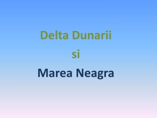 Delta Dunarii si Marea Neagra