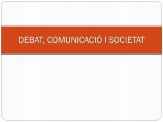 DEBAT, COMUNICACIÓ I SOCIETAT