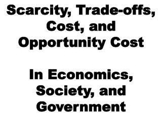 Scarcity, Trade-offs, Cost, and Opportunity Cost In Economics, Society, and Government