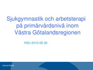 Sjukgymnastik och arbetsterapi på primärvårdsnivå inom Västra Götalandsregionen HSU 2012-05-30