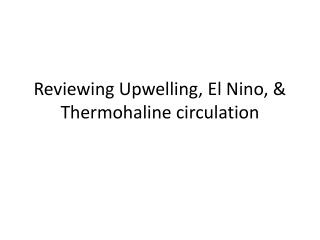 Reviewing Upwelling, El Nino, &  Thermohaline  circulation