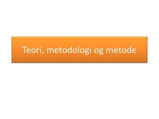 Teori, metodologi og metode