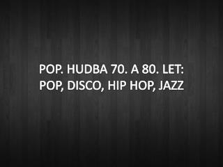 POP. HUDBA 70. A 80. LET: POP, DISCO, HIP HOP, JAZZ