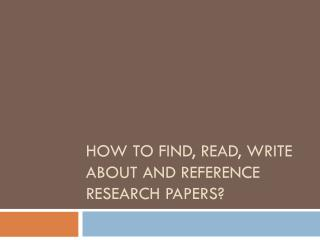 How to find, read, write about and reference research papers?