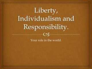 Liberty, Individualism and Responsibility.