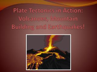 Plate Tectonics in Action: Volcanoes, Mountain Building and Earthquakes!
