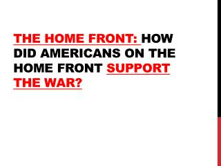 The Home Front:  How did Americans on the home front  support  the war?