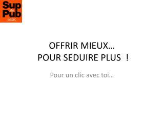 OFFRIR MIEUX�  POUR  SEDUIRE PLUS  !