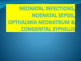 NEONATAL INFECTIONS, NOENATAL SEPSIS, OPTHALMIA NEONATRUM & CONGENITAL SYPHILLIS