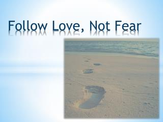 Follow Love,  N ot Fear
