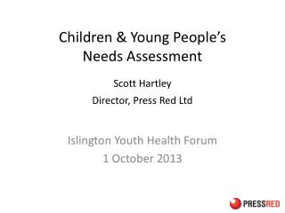 Children & Young  People�s  Needs  Assessment Scott Hartley Director, Press Red Ltd