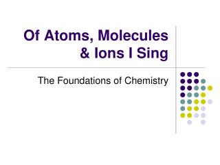 Of Atoms, Molecules & Ions I Sing