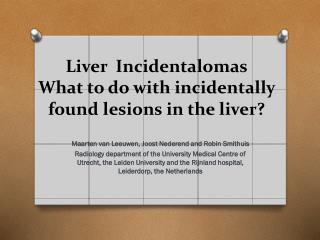 Liver  Incidentalomas What to do with incidentally found lesions in the liver ?