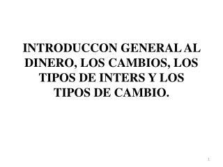 INTRODUCCON GENERAL AL DINERO, LOS CAMBIOS, LOS TIPOS DE INTERS Y LOS TIPOS DE CAMBIO.