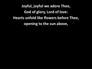 Joyful, joyful we adore Thee, God of glory, Lord of love: Hearts unfold like flowers before Thee,