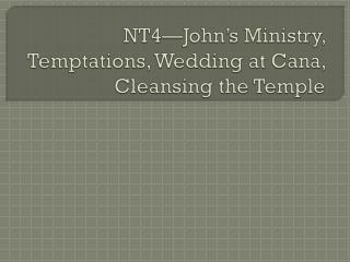 NT4�John�s Ministry, Temptations, Wedding at Cana, Cleansing the Temple