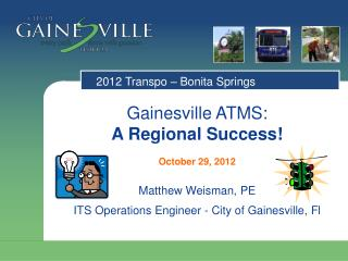 Gainesville ATMS:  A Regional  Success! October 29, 2012 Matthew Weisman,  PE