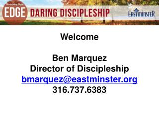 Welcome Ben Marquez Director of Discipleship bmarquez@eastminster 316.737.6383