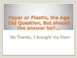 Paper or Plastic, the Age Old Question, But should the answer be?...