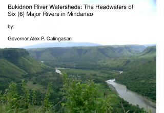 Bukidnon  River Watersheds: The Headwaters of Six (6) Major Rivers in Mindanao by :