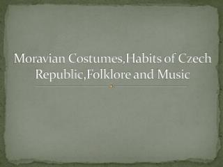 Moravian Costumes , Habits of Czech Republic ,Folklore  and  Music