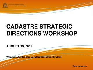 CADASTRE STRATEGIC DIRECTIONS WORKSHOP AUGUST 16, 2012 Western  Australian Land Information System