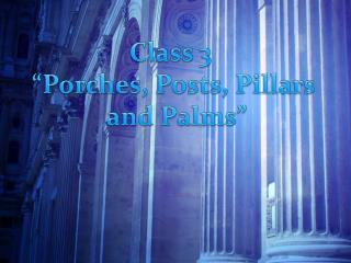 """Class 3   """"Porches, Posts, Pillars  and Palms"""""""