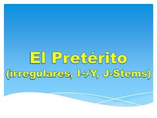 El  Pretérito ( irregulares , I → Y, J-Stems)